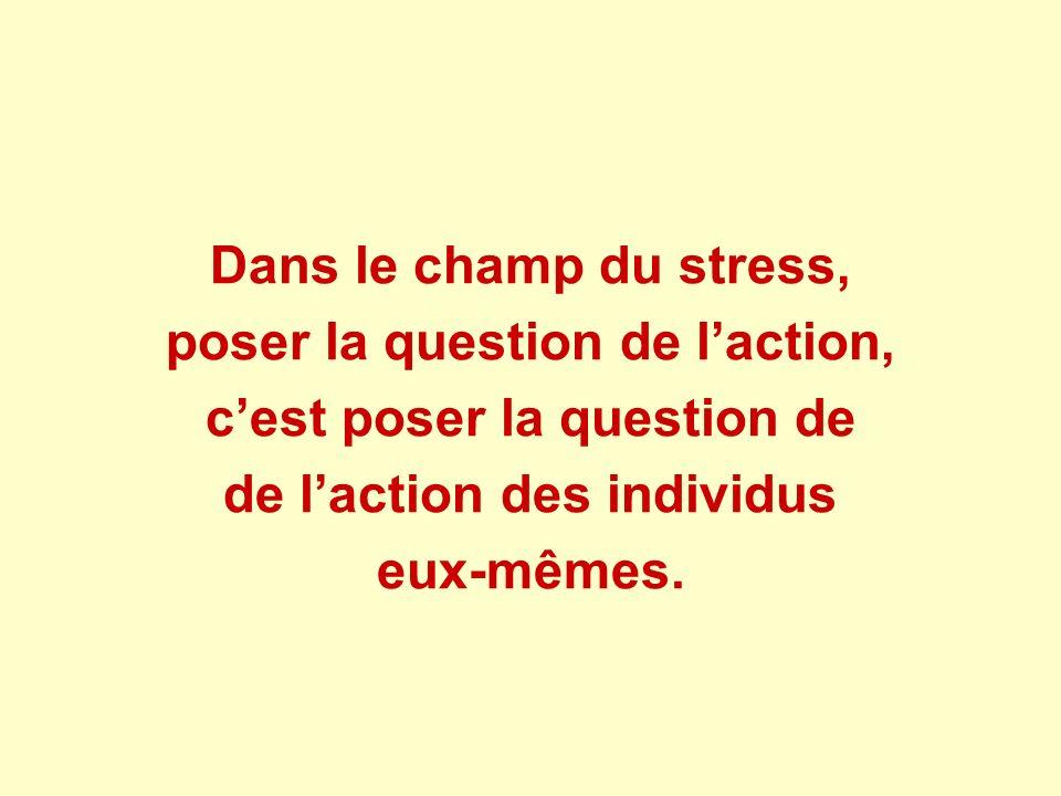 Dans le champ du stress, poser la question de laction, cest poser la question de de laction des individus eux-mêmes.