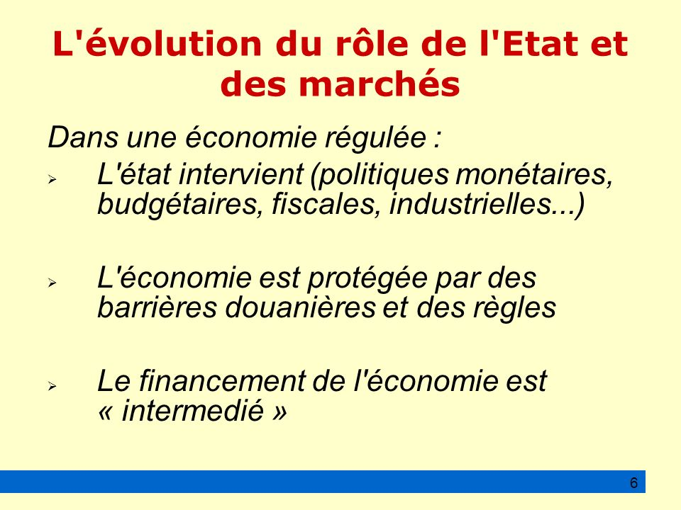 L évolution du rôle de l Etat et des marchés Dans une économie régulée : L état intervient (politiques monétaires, budgétaires, fiscales, industrielles...) L économie est protégée par des barrières douanières et des règles Le financement de l économie est « intermedié » 6