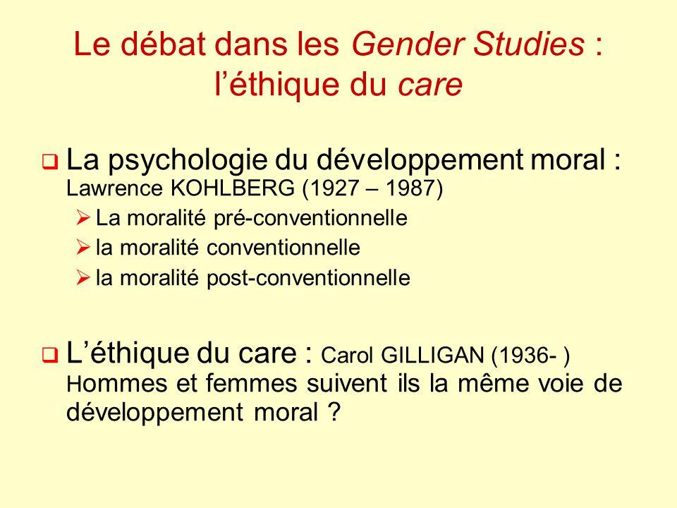 Le débat dans les Gender Studies : léthique du care La psychologie du développement moral : Lawrence KOHLBERG (1927 – 1987) La moralité pré-conventionnelle la moralité conventionnelle la moralité post-conventionnelle Léthique du care : Carol GILLIGAN (1936- ) H ommes et femmes suivent ils la même voie de développement moral