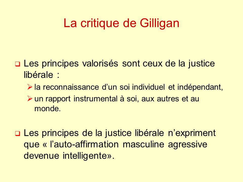 La critique de Gilligan Les principes valorisés sont ceux de la justice libérale : la reconnaissance dun soi individuel et indépendant, un rapport instrumental à soi, aux autres et au monde.