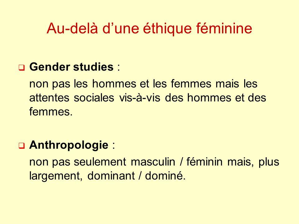 Au-delà dune éthique féminine Gender studies : non pas les hommes et les femmes mais les attentes sociales vis-à-vis des hommes et des femmes.