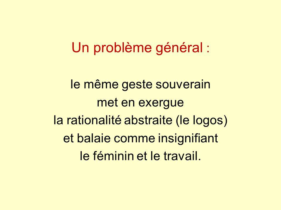 Un problème général : le même geste souverain met en exergue la rationalité abstraite (le logos) et balaie comme insignifiant le féminin et le travail.