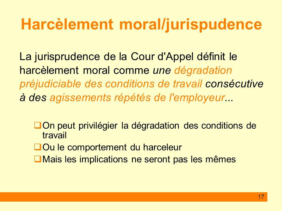 17 Harcèlement moral/jurispudence La jurisprudence de la Cour d'Appel définit le harcèlement moral comme une dégradation préjudiciable des conditions