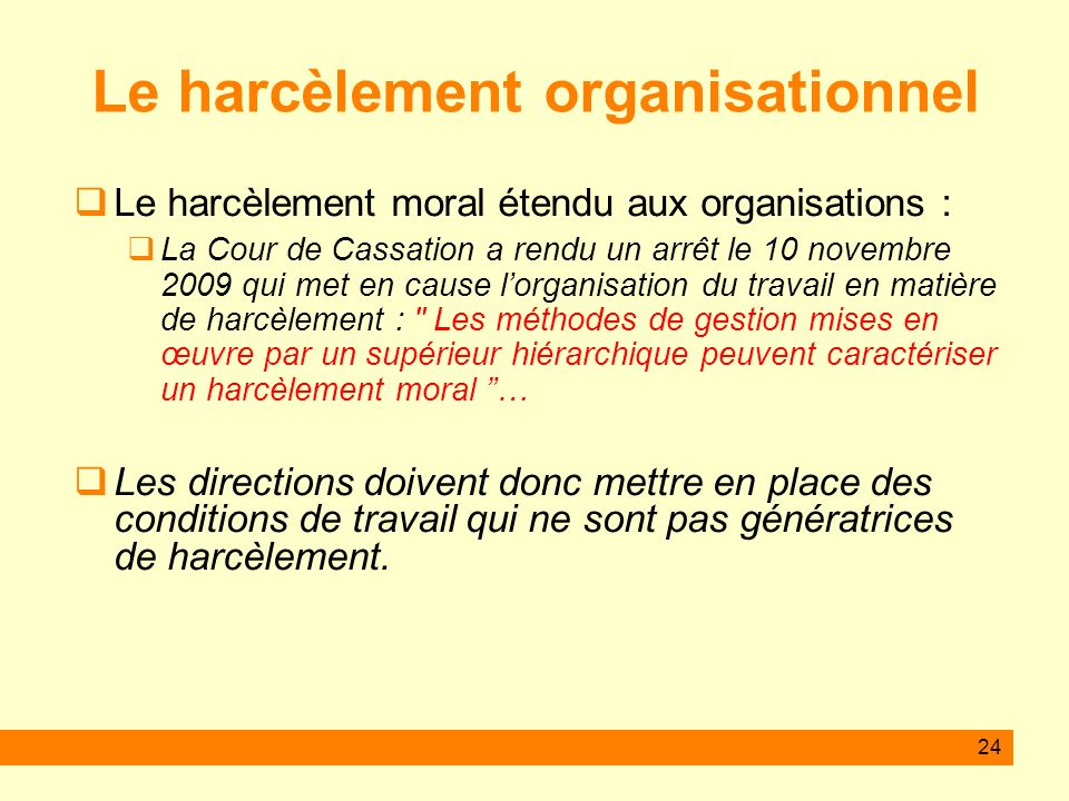 24 Le harcèlement organisationnel Le harcèlement moral étendu aux organisations : La Cour de Cassation a rendu un arrêt le 10 novembre 2009 qui met en