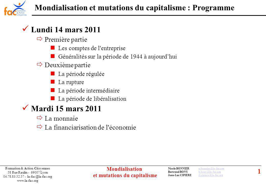 1 Formation & Action Citoyennes 58 Rue Raulin - 69007 Lyon 04.78.83.52.57 - la-fac@la-fac.org www.la-fac.org Nicole BONNIERn.bonnier@la-fac.orgn.bonnier@la-fac.org Bertrand BONYb.bony@la-fac.orgb.bony@la-fac.org Jean-Luc CIPIEREjl.cipiere@la-fac.orgjl.cipiere@la-fac.org Mondialisation et mutations du capitalisme Mondialisation et mutations du capitalisme : Programme Lundi 14 mars 2011 Première partie Les comptes de l entreprise Généralités sur la période de 1944 à aujourdhui Deuxième partie La période régulée La rupture La période intermédiaire La période de libéralisation Mardi 15 mars 2011 La monnaie La financiarisation de l économie