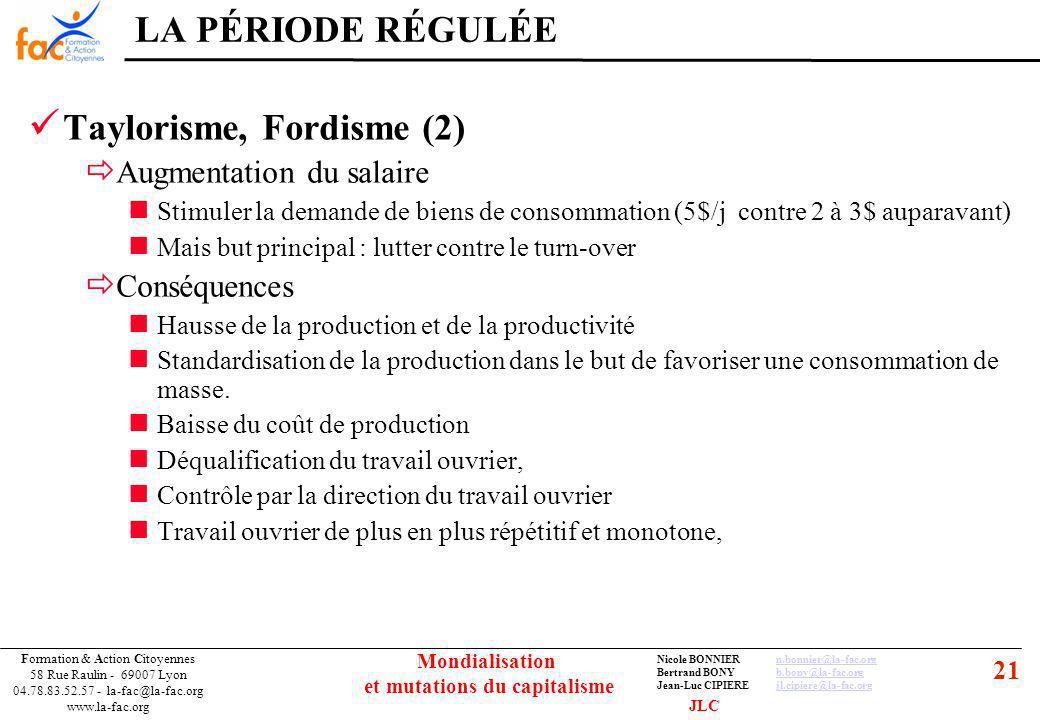 21 Formation & Action Citoyennes 58 Rue Raulin - 69007 Lyon 04.78.83.52.57 - la-fac@la-fac.org www.la-fac.org Nicole BONNIERn.bonnier@la-fac.orgn.bonnier@la-fac.org Bertrand BONYb.bony@la-fac.orgb.bony@la-fac.org Jean-Luc CIPIEREjl.cipiere@la-fac.orgjl.cipiere@la-fac.org Mondialisation et mutations du capitalisme Taylorisme, Fordisme (2) Augmentation du salaire Stimuler la demande de biens de consommation (5$/j contre 2 à 3$ auparavant) Mais but principal : lutter contre le turn-over Conséquences Hausse de la production et de la productivité Standardisation de la production dans le but de favoriser une consommation de masse.