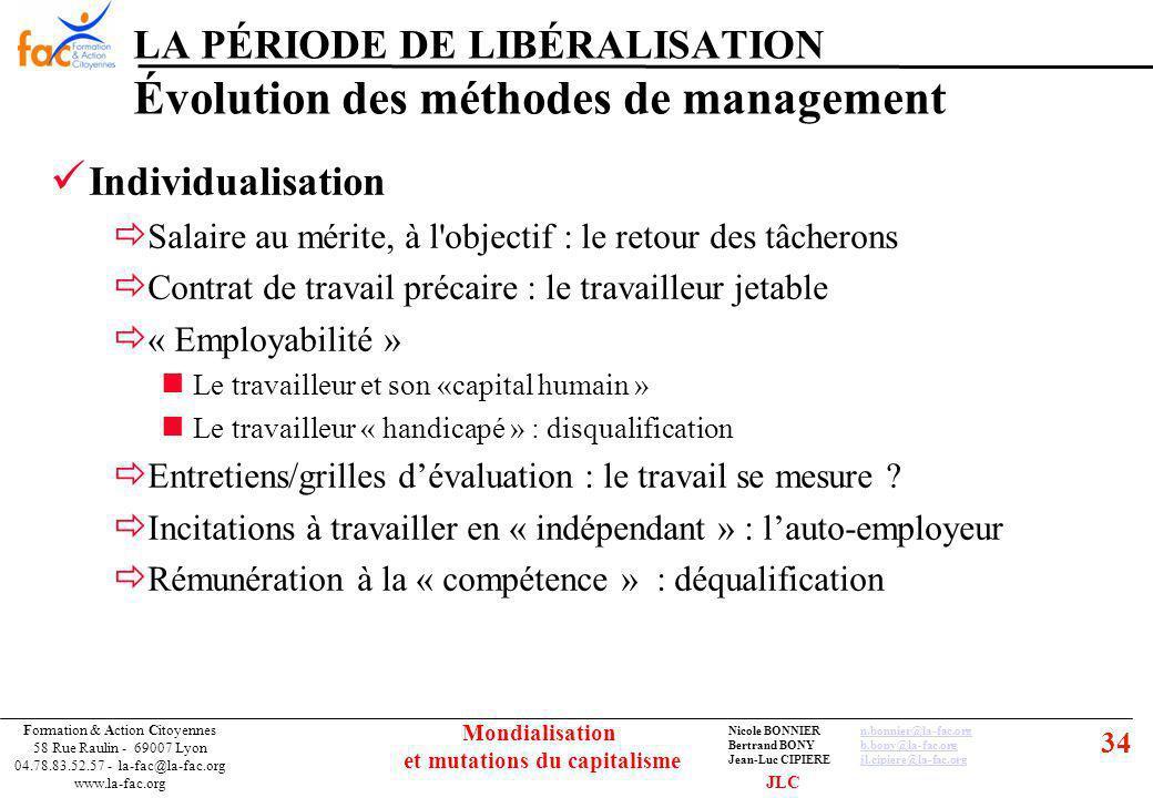34 Formation & Action Citoyennes 58 Rue Raulin - 69007 Lyon 04.78.83.52.57 - la-fac@la-fac.org www.la-fac.org Nicole BONNIERn.bonnier@la-fac.orgn.bonnier@la-fac.org Bertrand BONYb.bony@la-fac.orgb.bony@la-fac.org Jean-Luc CIPIEREjl.cipiere@la-fac.orgjl.cipiere@la-fac.org Mondialisation et mutations du capitalisme LA PÉRIODE DE LIBÉRALISATION Évolution des méthodes de management Individualisation Salaire au mérite, à l objectif : le retour des tâcherons Contrat de travail précaire : le travailleur jetable « Employabilité » Le travailleur et son «capital humain » Le travailleur « handicapé » : disqualification Entretiens/grilles dévaluation : le travail se mesure .