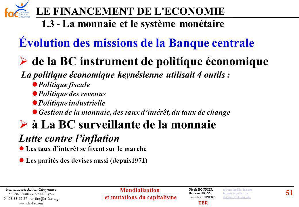 51 Formation & Action Citoyennes 58 Rue Raulin - 69007 Lyon 04.78.83.52.57 - la-fac@la-fac.org www.la-fac.org Nicole BONNIERn.bonnier@la-fac.orgn.bonnier@la-fac.org Bertrand BONYb.bony@la-fac.orgb.bony@la-fac.org Jean-Luc CIPIEREjl.cipiere@la-fac.orgjl.cipiere@la-fac.org Mondialisation et mutations du capitalisme LE FINANCEMENT DE L ECONOMIE 1.3 - La monnaie et le système monétaire Évolution des missions de la Banque centrale de la BC instrument de politique économique La politique économique keynésienne utilisait 4 outils : Politique fiscale Politique des revenus Politique industrielle Gestion de la monnaie, des taux dintérêt, du taux de change à La BC surveillante de la monnaie Lutte contre linflation Les taux dintérêt se fixent sur le marché Les parités des devises aussi (depuis1971) TBR
