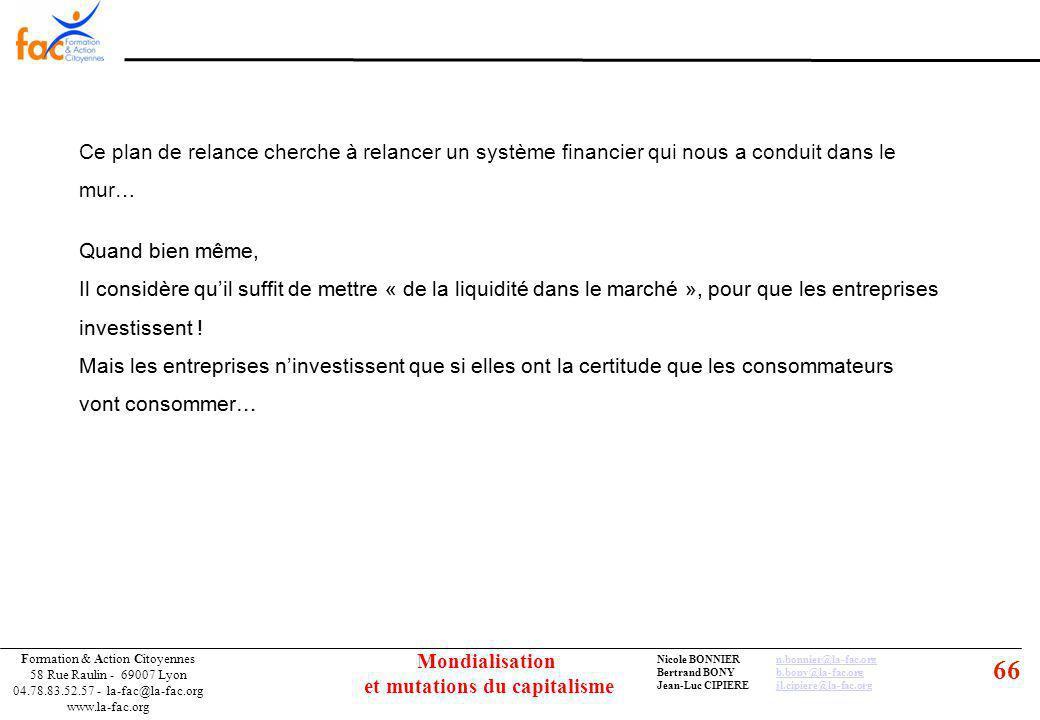 66 Formation & Action Citoyennes 58 Rue Raulin - 69007 Lyon 04.78.83.52.57 - la-fac@la-fac.org www.la-fac.org Nicole BONNIERn.bonnier@la-fac.orgn.bonnier@la-fac.org Bertrand BONYb.bony@la-fac.orgb.bony@la-fac.org Jean-Luc CIPIEREjl.cipiere@la-fac.orgjl.cipiere@la-fac.org Mondialisation et mutations du capitalisme Ce plan de relance cherche à relancer un système financier qui nous a conduit dans le mur… Quand bien même, Il considère quil suffit de mettre « de la liquidité dans le marché », pour que les entreprises investissent .