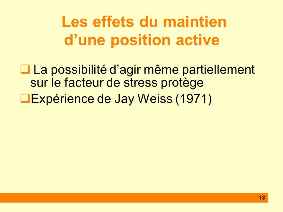 18 Les effets du maintien dune position active La possibilité dagir même partiellement sur le facteur de stress protège Expérience de Jay Weiss (1971)