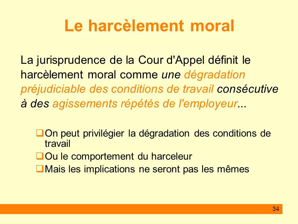 34 Le harcèlement moral La jurisprudence de la Cour d'Appel définit le harcèlement moral comme une dégradation préjudiciable des conditions de travail