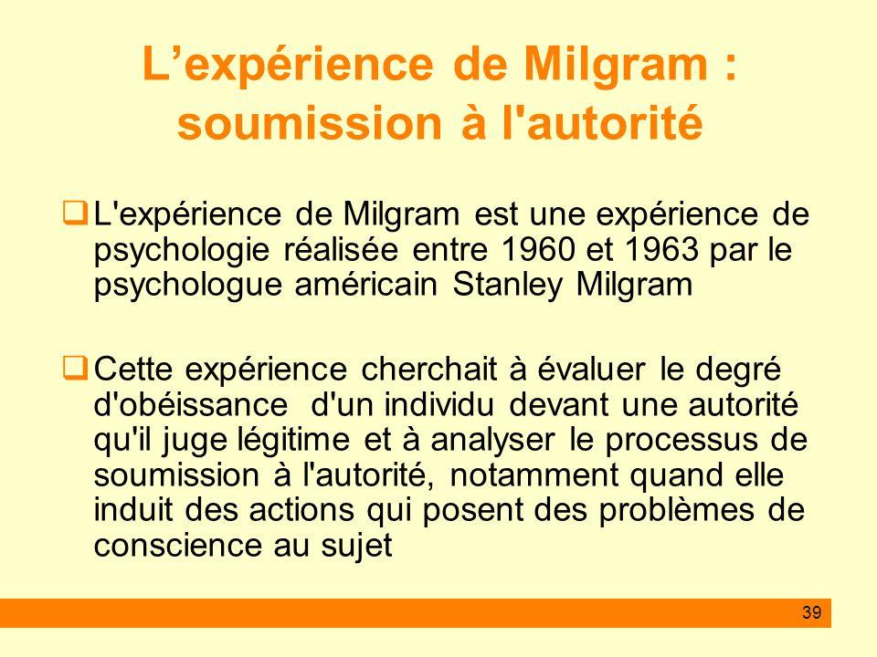 39 Lexpérience de Milgram : soumission à l'autorité L'expérience de Milgram est une expérience de psychologie réalisée entre 1960 et 1963 par le psych