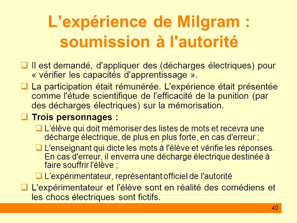 40 Lexpérience de Milgram : soumission à l'autorité Il est demandé, d'appliquer des (décharges électriques) pour « vérifier les capacités d'apprentiss