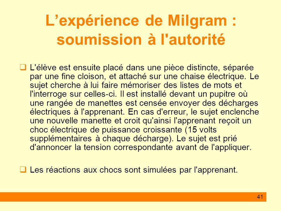 41 Lexpérience de Milgram : soumission à l'autorité L'élève est ensuite placé dans une pièce distincte, séparée par une fine cloison, et attaché sur u