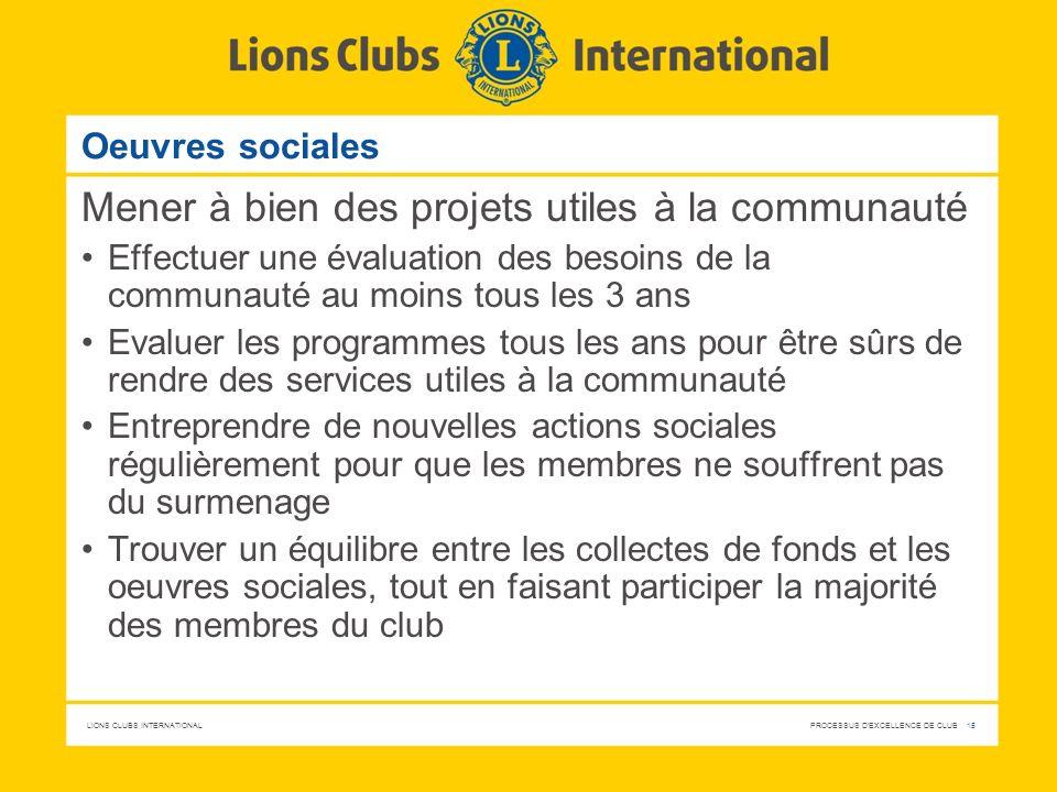 LIONS CLUBS INTERNATIONAL PROCESSUS D'EXCELLENCE DE CLUB 15 Oeuvres sociales Mener à bien des projets utiles à la communauté Effectuer une évaluation