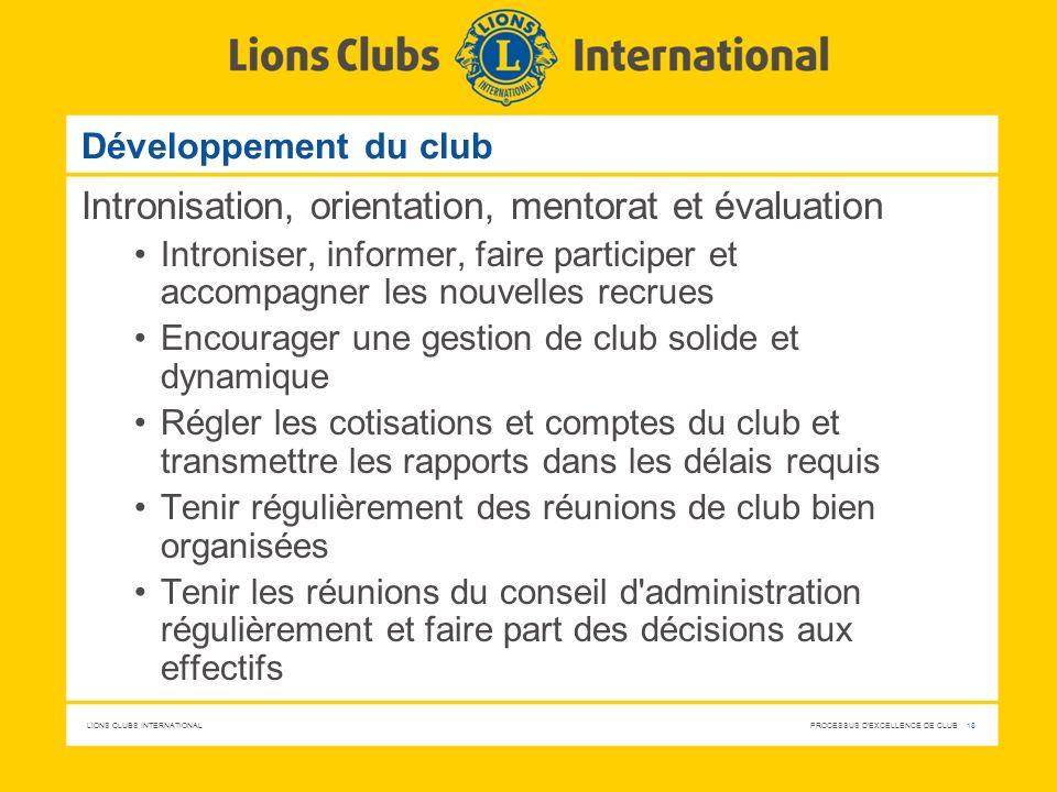 LIONS CLUBS INTERNATIONAL PROCESSUS D'EXCELLENCE DE CLUB 18 Développement du club Intronisation, orientation, mentorat et évaluation Introniser, infor