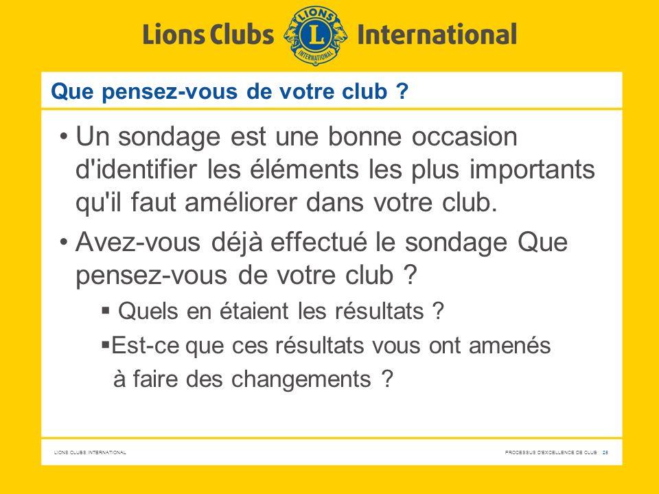 LIONS CLUBS INTERNATIONAL PROCESSUS D'EXCELLENCE DE CLUB 25 Que pensez-vous de votre club ? Un sondage est une bonne occasion d'identifier les élément