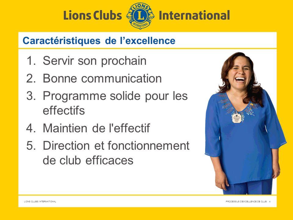 LIONS CLUBS INTERNATIONAL PROCESSUS D'EXCELLENCE DE CLUB 4 Caractéristiques de lexcellence 1.Servir son prochain 2.Bonne communication 3.Programme sol