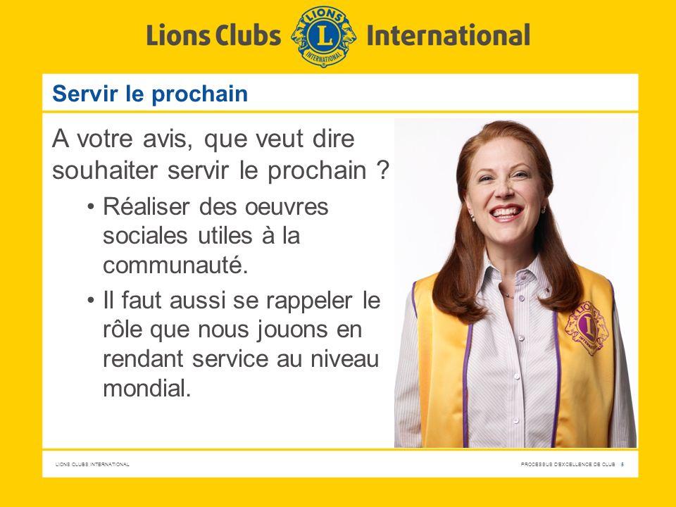 LIONS CLUBS INTERNATIONAL PROCESSUS D'EXCELLENCE DE CLUB 5 Servir le prochain A votre avis, que veut dire souhaiter servir le prochain ? Réaliser des