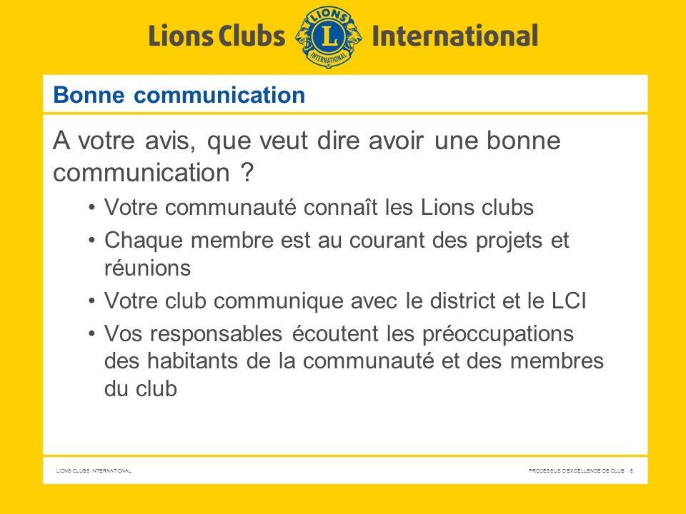 LIONS CLUBS INTERNATIONAL PROCESSUS D'EXCELLENCE DE CLUB 6 Bonne communication A votre avis, que veut dire avoir une bonne communication ? Votre commu