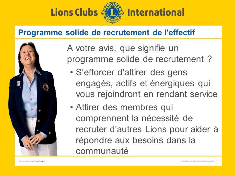 LIONS CLUBS INTERNATIONAL PROCESSUS D EXCELLENCE DE CLUB 18 Développement du club Intronisation, orientation, mentorat et évaluation Introniser, informer, faire participer et accompagner les nouvelles recrues Encourager une gestion de club solide et dynamique Régler les cotisations et comptes du club et transmettre les rapports dans les délais requis Tenir régulièrement des réunions de club bien organisées Tenir les réunions du conseil d administration régulièrement et faire part des décisions aux effectifs