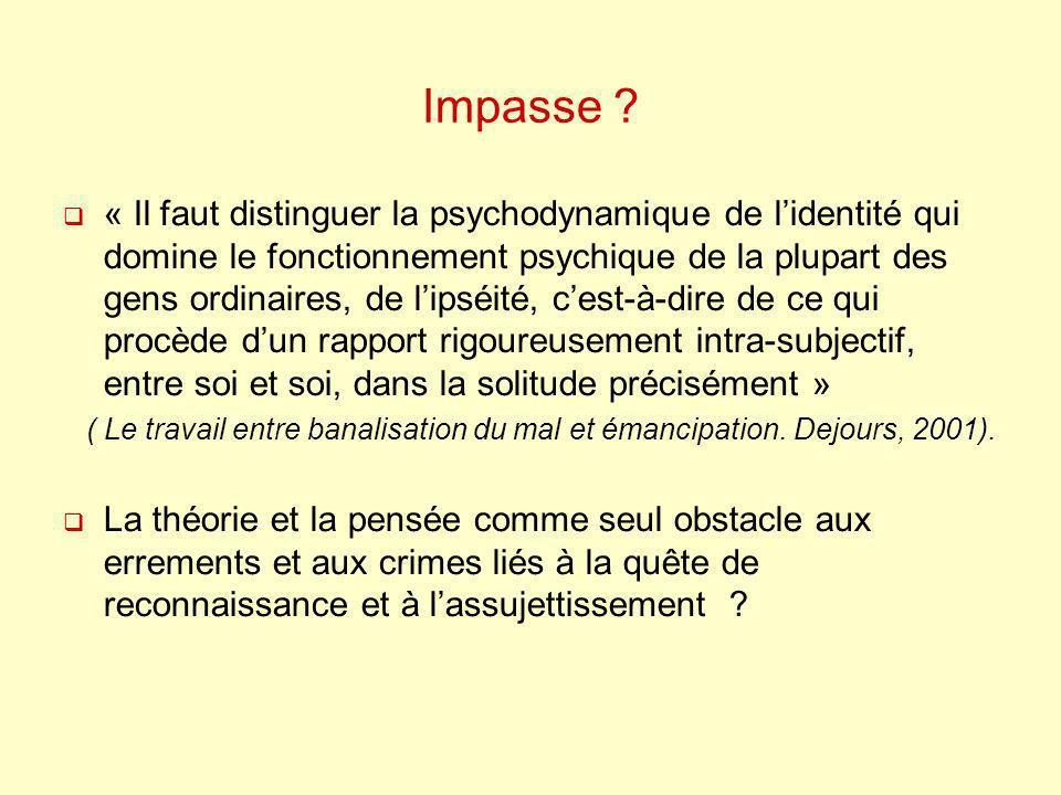 Impasse ? « Il faut distinguer la psychodynamique de lidentité qui domine le fonctionnement psychique de la plupart des gens ordinaires, de lipséité,