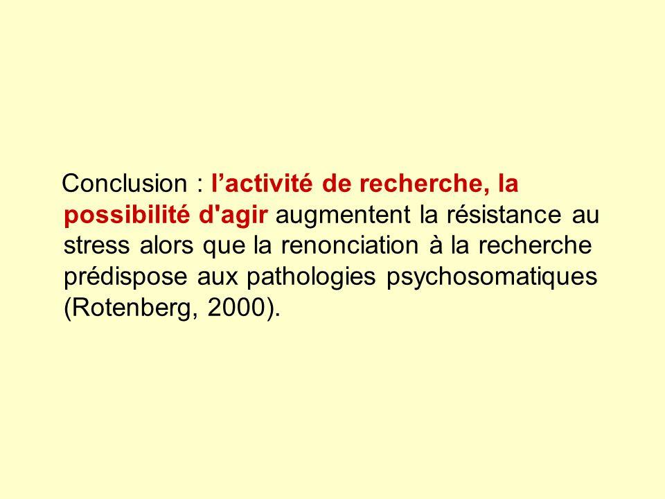 Conclusion : lactivité de recherche, la possibilité d agir augmentent la résistance au stress alors que la renonciation à la recherche prédispose aux pathologies psychosomatiques (Rotenberg, 2000).