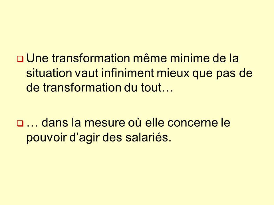 Une transformation même minime de la situation vaut infiniment mieux que pas de de transformation du tout… … dans la mesure où elle concerne le pouvoir dagir des salariés.
