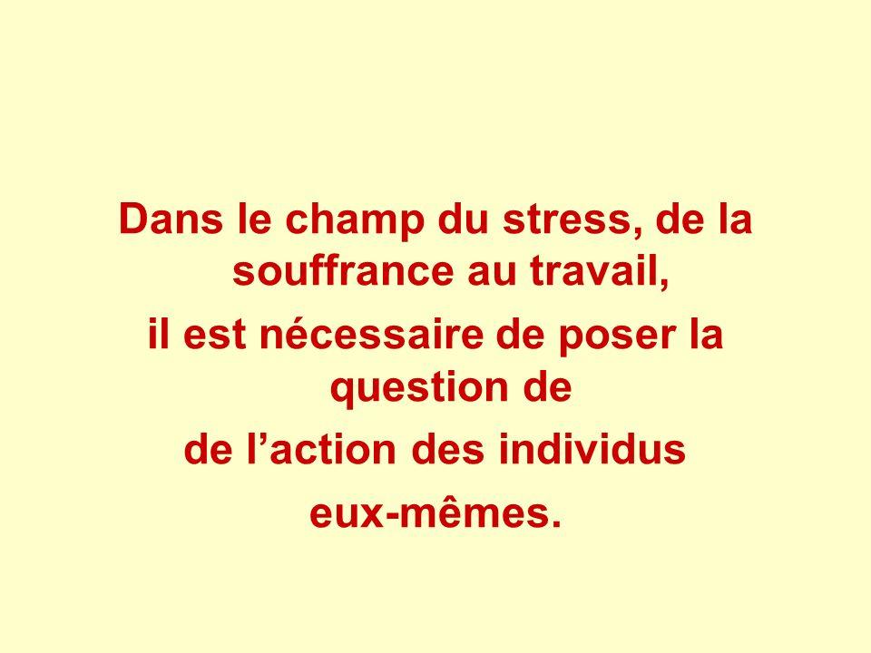 Dans le champ du stress, de la souffrance au travail, il est nécessaire de poser la question de de laction des individus eux-mêmes.