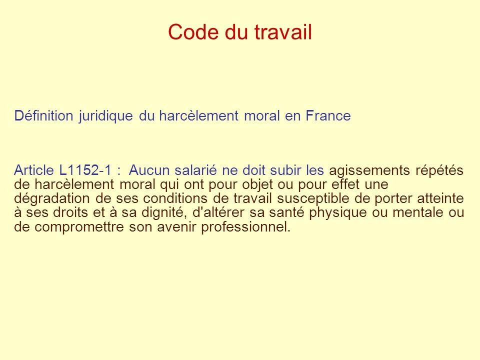 Code du travail Définition juridique du harcèlement moral en France Article L1152-1 : Aucun salarié ne doit subir les agissements répétés de harcèleme