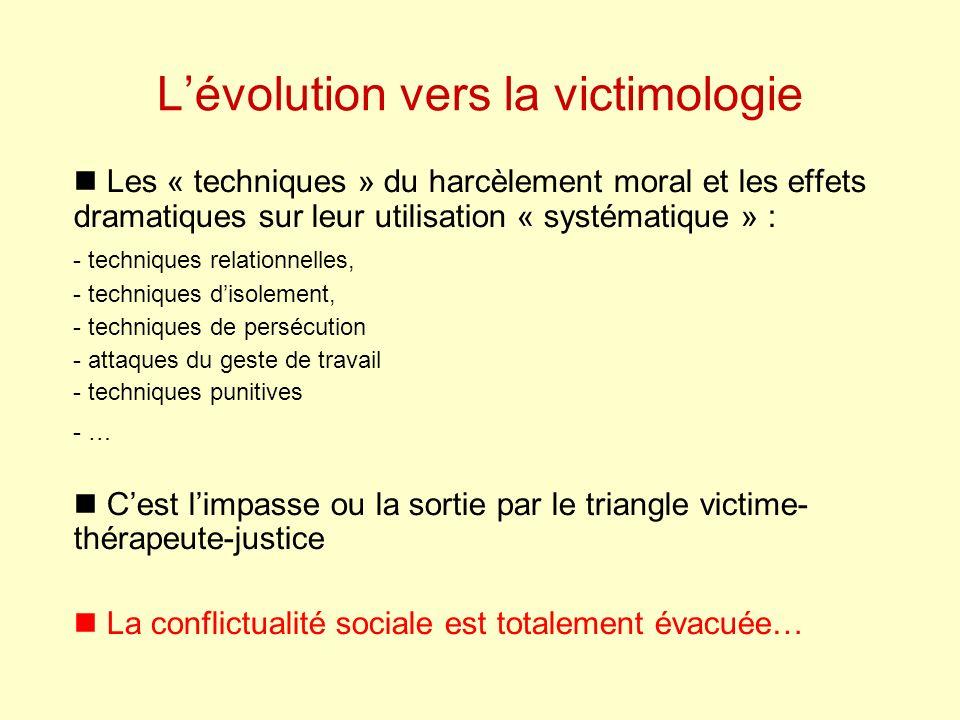 Lévolution vers la victimologie Les « techniques » du harcèlement moral et les effets dramatiques sur leur utilisation « systématique » : - techniques