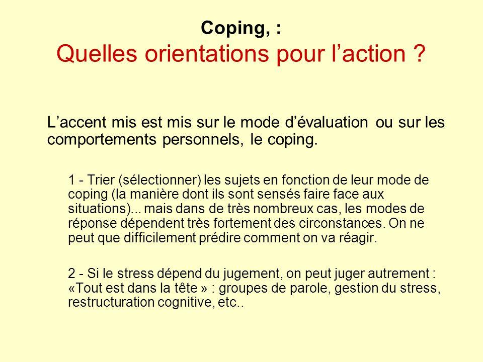 Coping, : Quelles orientations pour laction ? Laccent mis est mis sur le mode dévaluation ou sur les comportements personnels, le coping. 1 - Trier (s