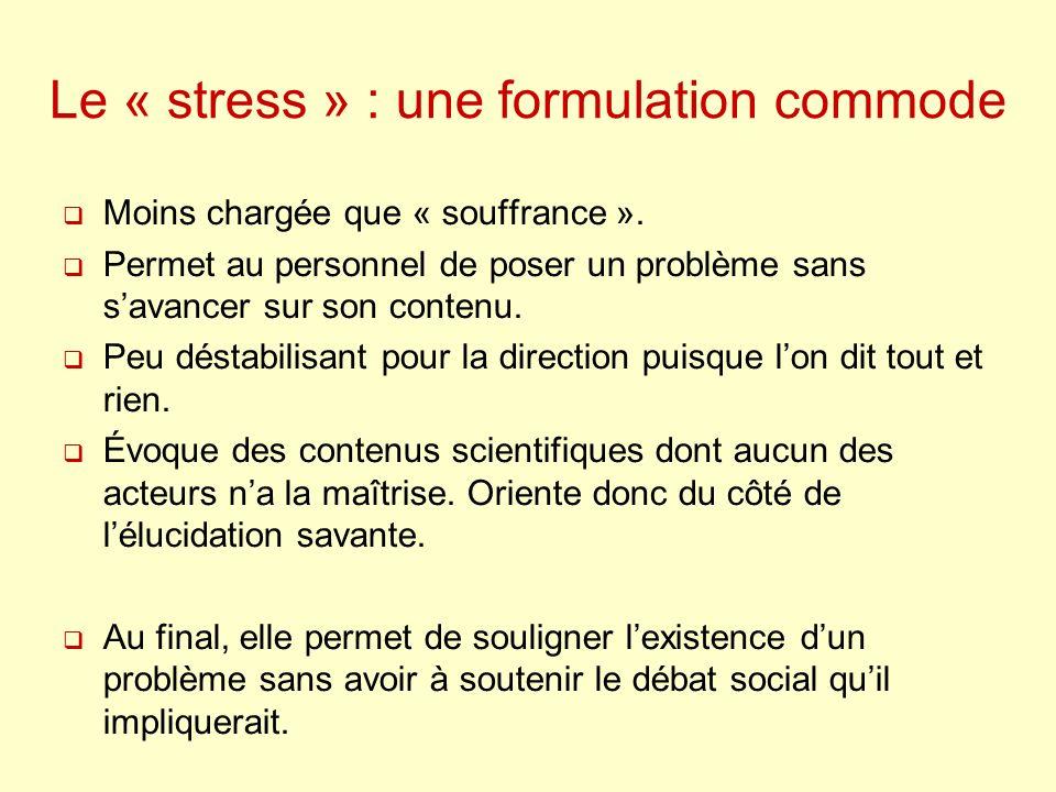 Le « stress » : une formulation commode Moins chargée que « souffrance ». Permet au personnel de poser un problème sans savancer sur son contenu. Peu