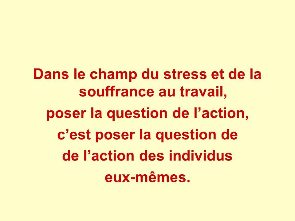 Dans le champ du stress et de la souffrance au travail, poser la question de laction, cest poser la question de de laction des individus eux-mêmes.