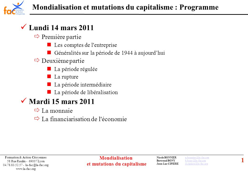 52 Formation & Action Citoyennes 58 Rue Raulin - 69007 Lyon 04.78.83.52.57 - la-fac@la-fac.org www.la-fac.org Nicole BONNIERn.bonnier@la-fac.orgn.bonnier@la-fac.org Bertrand BONYb.bony@la-fac.orgb.bony@la-fac.org Jean-Luc CIPIEREjl.cipiere@la-fac.orgjl.cipiere@la-fac.org Mondialisation et mutations du capitalisme LE FINANCEMENT DE L ECONOMIE 2.1 – Marchés, produits, évolutions Marchés financiers : Bourses et Marchés « virtuels » Produits financiers : Actifs financiers (titres à long terme) Titres de propriété : actions (dividende variable) Titres de créance : obligations (intérêt fixe) Marché primaire et marché secondaire Marché primaire : émission de titres avec un prix démission Marché secondaire : négociation des titres avec un prix variant en fonction de loffre et de la demande Évolution : « lexplosion » des marchés financiers et ses causes la révolution libérale des « 3 D » : Déréglementation, Décloisonnement, Dérégulation louverture des économies et la mondialisation Nouvelles pratiques Fonds spéculatifs Produits dérivés Options TBR