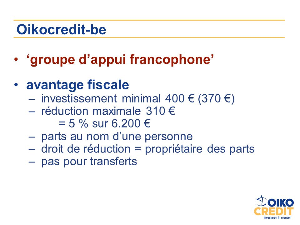 Oikocredit-be groupe dappui francophone avantage fiscale –investissement minimal 400 (370 ) –réduction maximale 310 = 5 % sur 6.200 –parts au nom dune