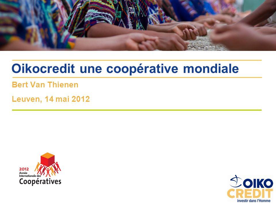 Bert Van Thienen Leuven, 14 mai 2012 Oikocredit une coopérative mondiale