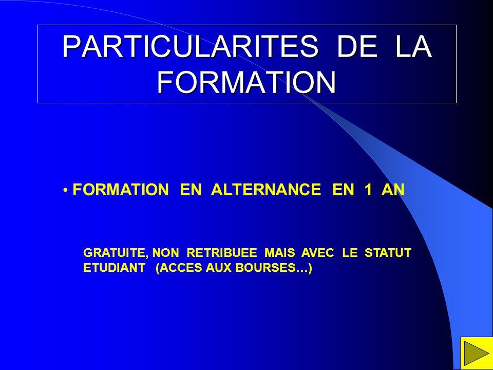 PARTICULARITES DE LA FORMATION FORMATION EN ALTERNANCE EN 1 AN GRATUITE, NON RETRIBUEE MAIS AVEC LE STATUT ETUDIANT (ACCES AUX BOURSES…)