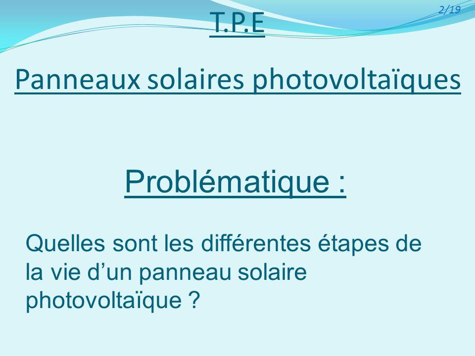 T.P.E Panneaux solaires photovoltaïques Problématique : Quelles sont les différentes étapes de la vie dun panneau solaire photovoltaïque ? 2/19