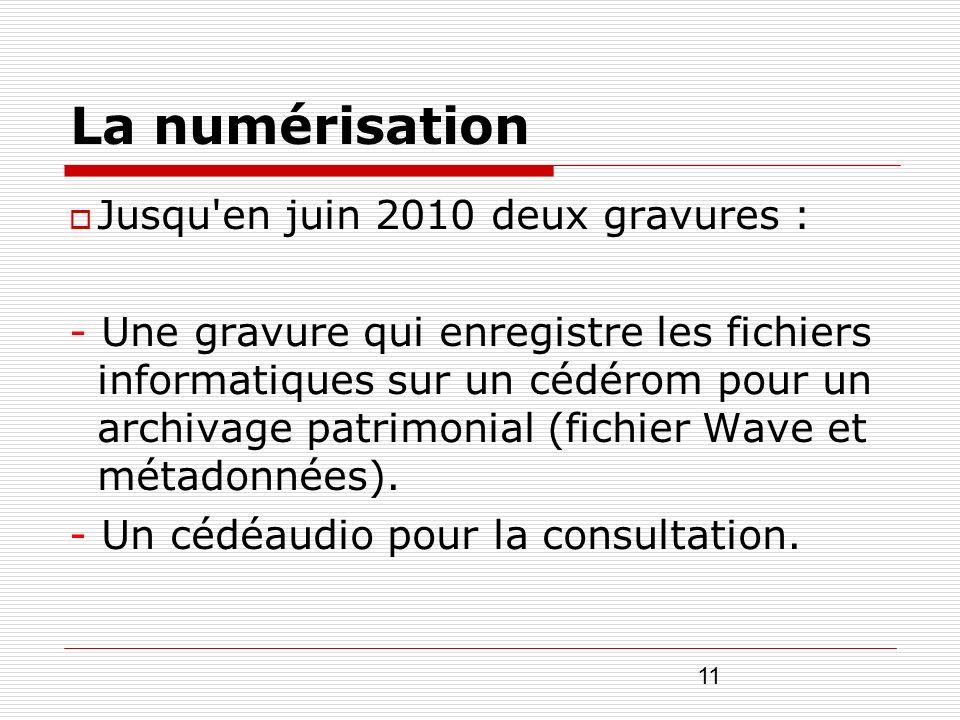 11 La numérisation Jusqu'en juin 2010 deux gravures : - Une gravure qui enregistre les fichiers informatiques sur un cédérom pour un archivage patrimo