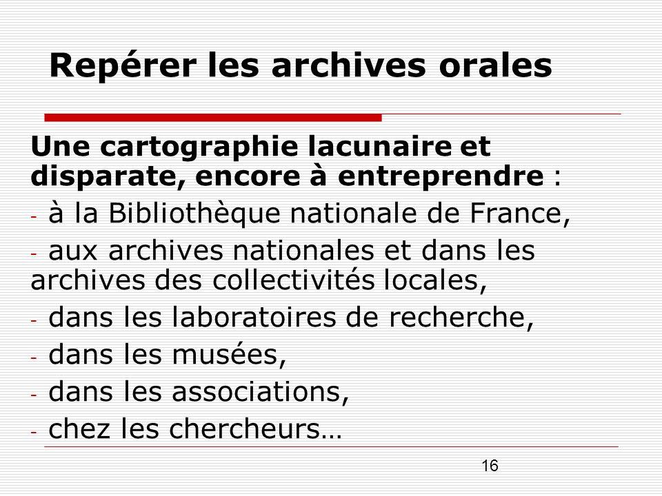 16 Repérer les archives orales Une cartographie lacunaire et disparate, encore à entreprendre : - à la Bibliothèque nationale de France, - aux archive