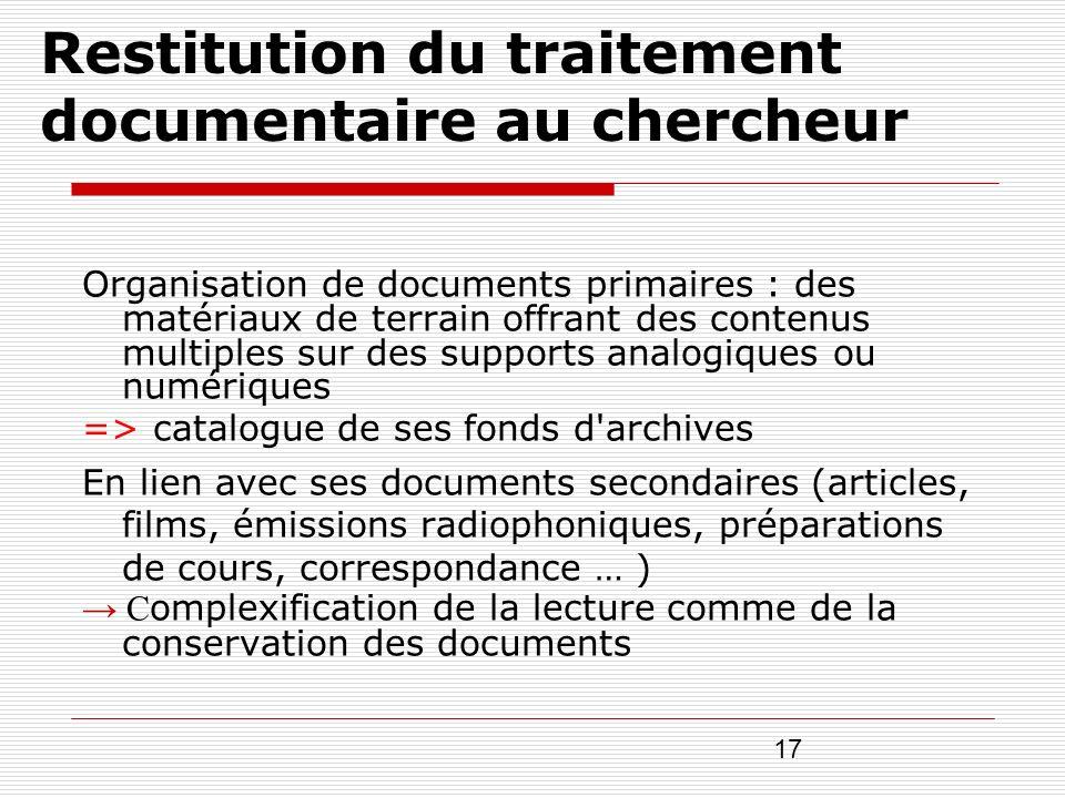 17 Restitution du traitement documentaire au chercheur Organisation de documents primaires : des matériaux de terrain offrant des contenus multiples s