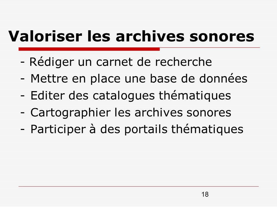 18 Valoriser les archives sonores - Rédiger un carnet de recherche -Mettre en place une base de données -Editer des catalogues thématiques -Cartograph