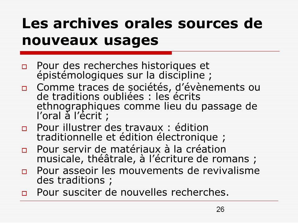 26 Les archives orales sources de nouveaux usages Pour des recherches historiques et épistémologiques sur la discipline ; Comme traces de sociétés, dé