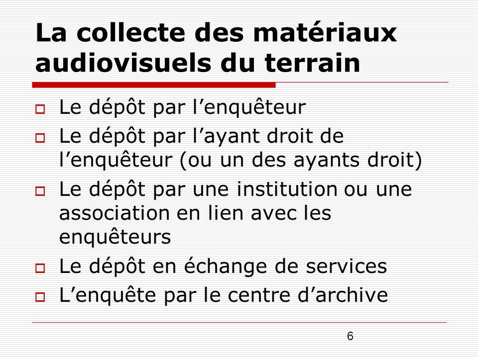 6 La collecte des matériaux audiovisuels du terrain Le dépôt par lenquêteur Le dépôt par layant droit de lenquêteur (ou un des ayants droit) Le dépôt