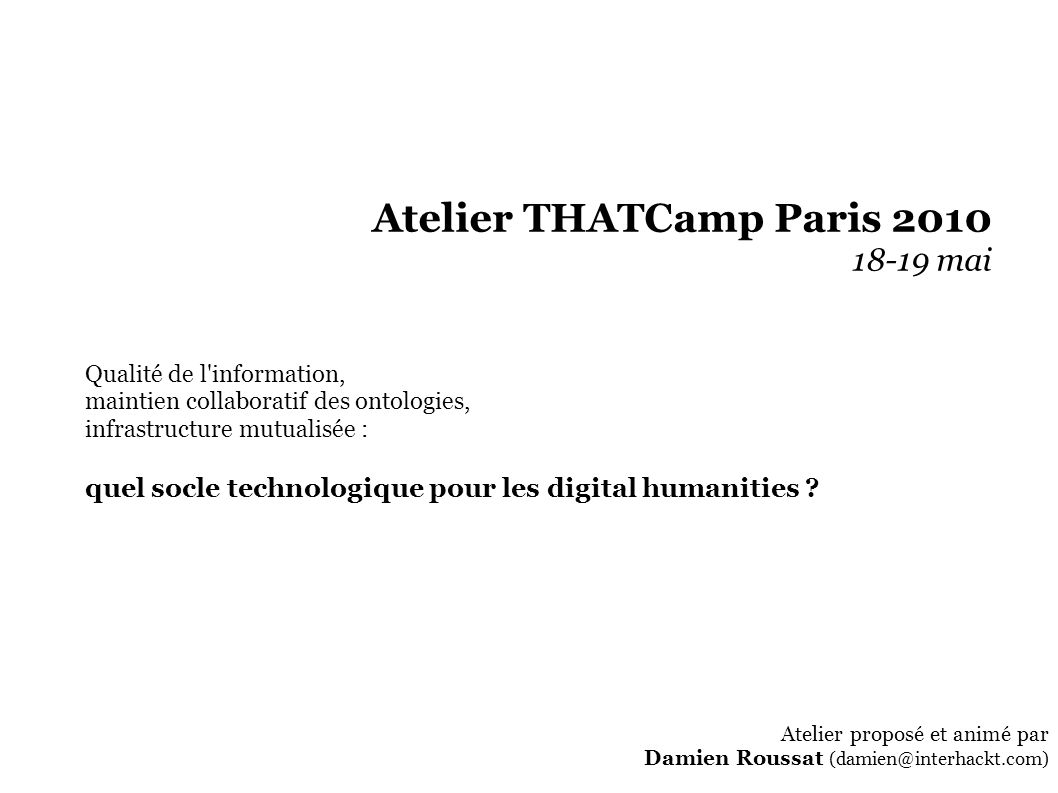 Atelier THATCamp Paris 2010 18-19 mai Qualité de l information, maintien collaboratif des ontologies, infrastructure mutualisée : quel socle technologique pour les digital humanities .