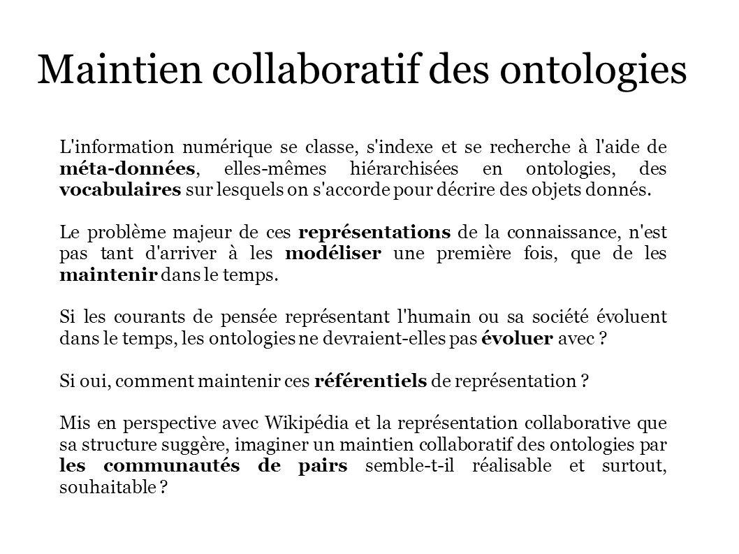 Maintien collaboratif des ontologies L information numérique se classe, s indexe et se recherche à l aide de méta-données, elles-mêmes hiérarchisées en ontologies, des vocabulaires sur lesquels on s accorde pour décrire des objets donnés.