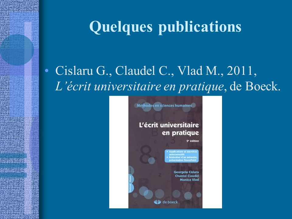 Quelques publications Cislaru G., Claudel C., Vlad M., 2011, Lécrit universitaire en pratique, de Boeck.