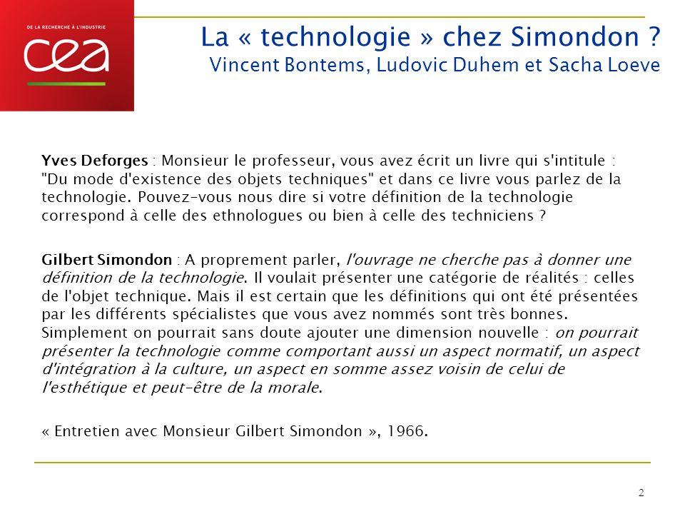 La « technologie » chez Simondon ? Vincent Bontems, Ludovic Duhem et Sacha Loeve Yves Deforges : Monsieur le professeur, vous avez écrit un livre qui