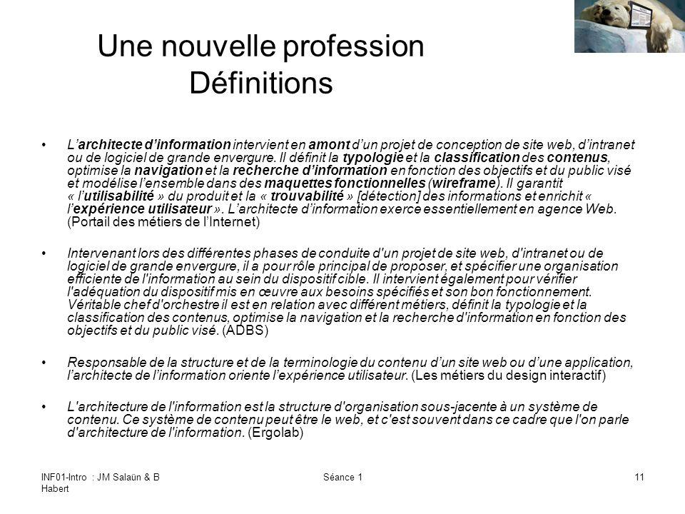 INF01-Intro : JM Salaün & B Habert Séance 111 Une nouvelle profession Définitions Larchitecte dinformation intervient en amont dun projet de conception de site web, dintranet ou de logiciel de grande envergure.